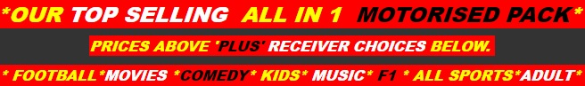 *OUR TOP SELLING  ALL IN 1  MOTORISED PACK*  PRICES ABOVE 'PLUS' RECEIVER CHOICES BELOW.  * FOOTBALL*MOVIES *COMEDY* KIDS* MUSIC* F1 * ALL SPORTS*ADULT*